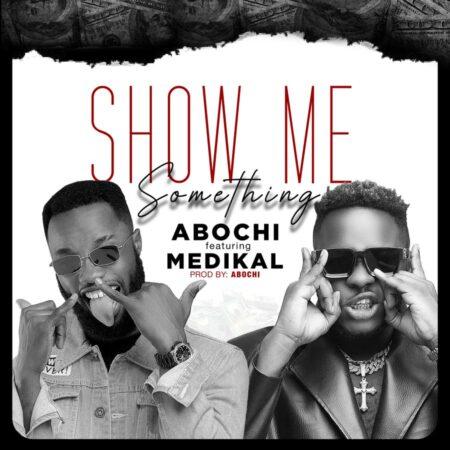 Abochi – Show Me Something Ft Medikal